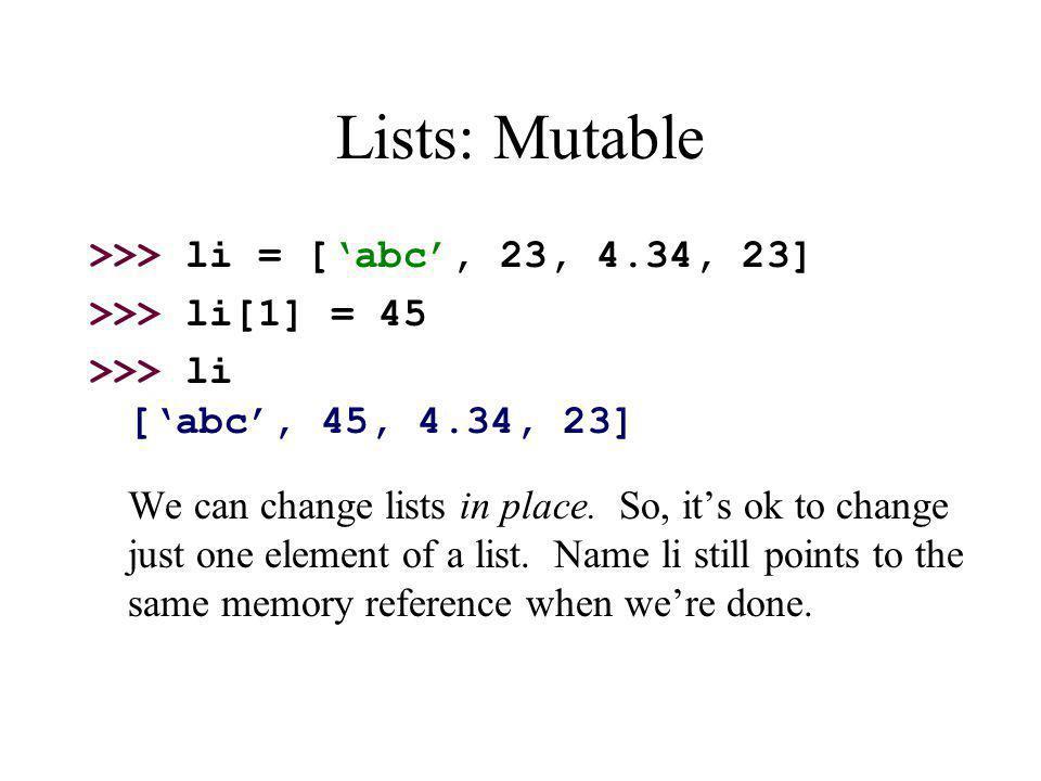 Lists: Mutable >>> li = ['abc', 23, 4.34, 23]